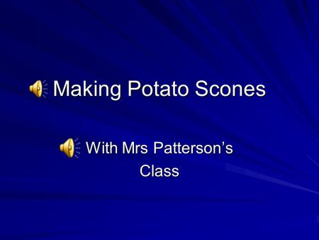 Making Potato Scones With Mrs Patterson's Class You will need 500g Potatoes 100g plain flour 50g butter Pinch of salt.