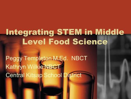 Integrating STEM in Middle Level Food Science Peggy Templeton M.Ed. NBCT Kathryn Wilkie NBCT Central Kitsap School District.