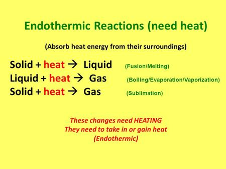 Endothermic Reactions (need heat) (Absorb heat energy from their surroundings) Solid + heat  Liquid (Fusion/Melting) Liquid + heat  Gas (Boiling/Evaporation/Vaporization)