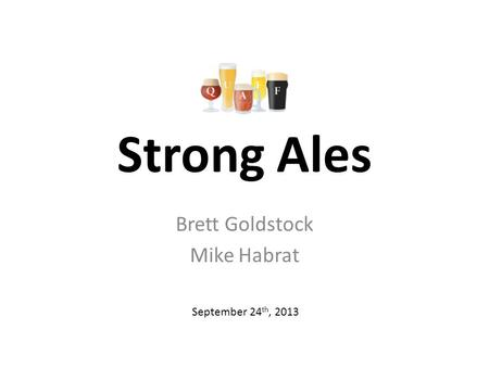 Strong Ales Brett Goldstock Mike Habrat September 24 th, 2013.