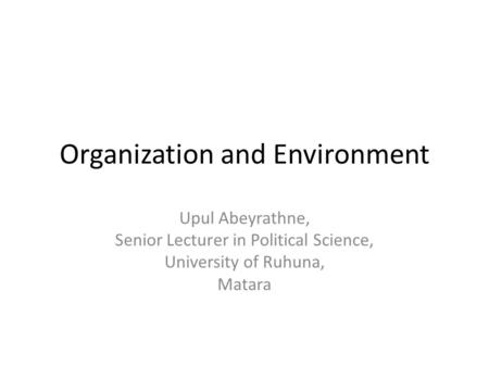 Organization and Environment Upul Abeyrathne, Senior Lecturer in Political Science, University of Ruhuna, Matara.