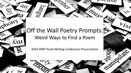Off the Wall Poetry Prompts: Weird Ways to Find a Poem 2014 Youth Writing Conference Poetry Presentation Off the Wall Poetry Prompts: Weird Ways to Find.