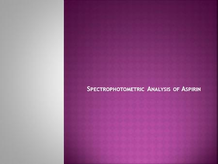 S PECTROPHOTOMETRIC A NALYSIS OF A SPIRIN.  Introduction:  A colored complex is formed between aspirin and the iron (III) ion. The intensity of the.