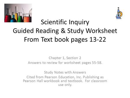 Scientific Inquiry Guided Reading & Study Worksheet From Text book pages 13-22 Chapter 1, Section 2 Answers to review for worksheet pages 55-58. Study.