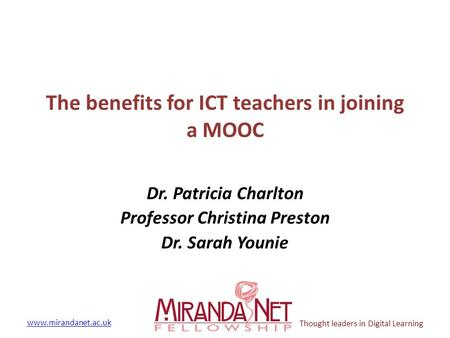 Www.mirandanet.ac.uk Thought leaders in Digital Learning The benefits for ICT teachers in joining a MOOC Dr. Patricia Charlton Professor Christina Preston.