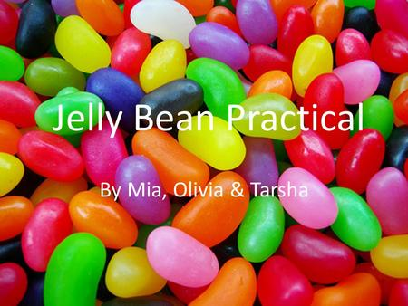 Jelly Bean Practical By Mia, Olivia & Tarsha. AIM To see how long it takes for the jelly beans to dissolve in different types of liquid.