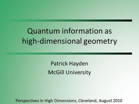Quantum information as high-dimensional geometry Patrick Hayden McGill University Perspectives in High Dimensions, Cleveland, August 2010.