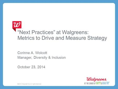 """Next Practices"" at Walgreens: Metrics to Drive and Measure Strategy Corinne A. Wolcott Manager, Diversity & Inclusion October 23, 2014 ©2014 Walgreen."