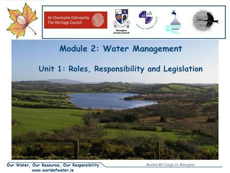 Our Water, Our Resource, Our Responsibility www.worldofwater.ie Module 2: Water Management Unit 1: Roles, Responsibility and Legislation Muckno Mill Lough.