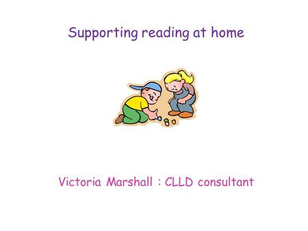 Supporting reading at home Victoria Marshall : CLLD consultant.