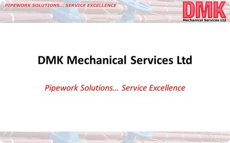 DMK Mechanical Services Ltd Pipework Solutions… Service Excellence.