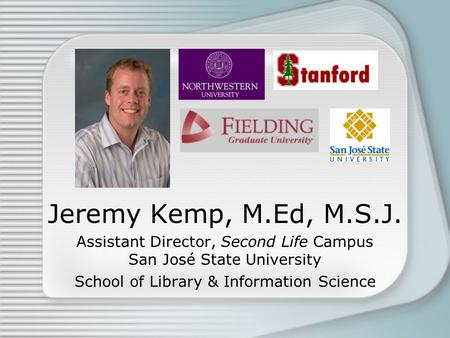 Jeremy Kemp, M.Ed, M.S.J. Assistant Director, Second Life Campus San José State University School of Library & Information Science.