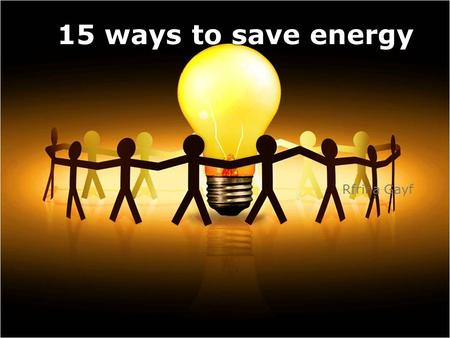 15 ways to save energy Rfrina Gayf. It's hard to imagine life without electricity. However, few people realize that the energy that gives us warmth and.