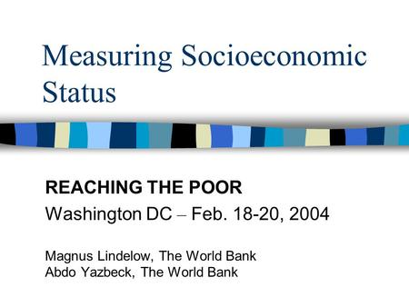Measuring Socioeconomic Status REACHING THE POOR Washington DC – Feb. 18-20, 2004 Magnus Lindelow, The World Bank Abdo Yazbeck, The World Bank.