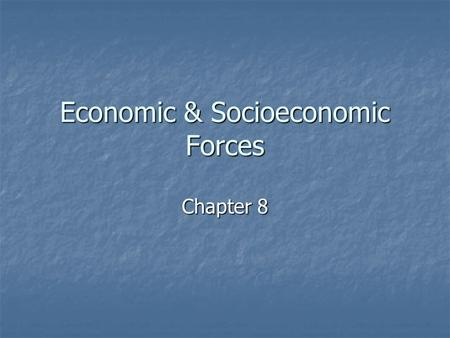 Economic & Socioeconomic Forces Chapter 8. Economic Forces Why is it so important to study economic forces? Why is it so important to study economic forces?