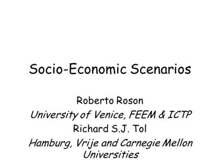Socio-Economic Scenarios Roberto Roson University of Venice, FEEM & ICTP Richard S.J. Tol Hamburg, Vrije and Carnegie Mellon Universities.