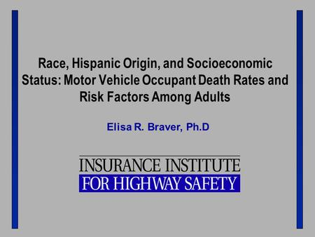 Race, Hispanic Origin, and Socioeconomic Status: Motor Vehicle Occupant Death Rates and Risk Factors Among Adults Elisa R. Braver, Ph.D.