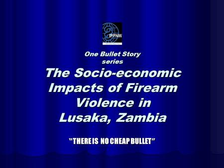 "One Bullet Story series The Socio-economic Impacts of Firearm Violence in Lusaka, Zambia "" THERE IS NO CHEAP BULLET """