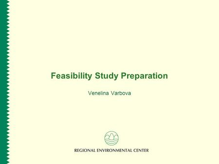 Feasibility Study Preparation Venelina Varbova. www.rec.org Session Overview  Purpose of the Feasibility Study  The Feasibility Study process according.