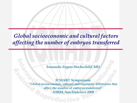 "Global socioeconomic and cultural factors affecting the number of embryos transferred Fernando Zegers-Hochschild, MD ICMART Symposium: ""Global socioeconomic,"