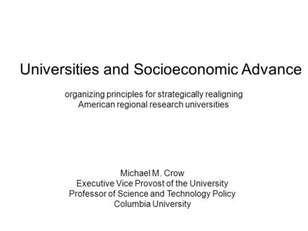 Universities and Socioeconomic Advance organizing principles for strategically realigning American regional research universities Michael M. Crow Executive.