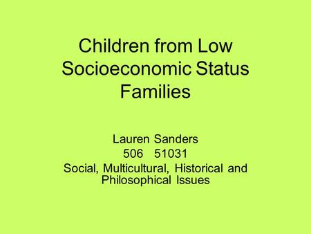 Children from Low Socioeconomic Status Families Lauren Sanders 50651031 Social, Multicultural, Historical and Philosophical Issues.