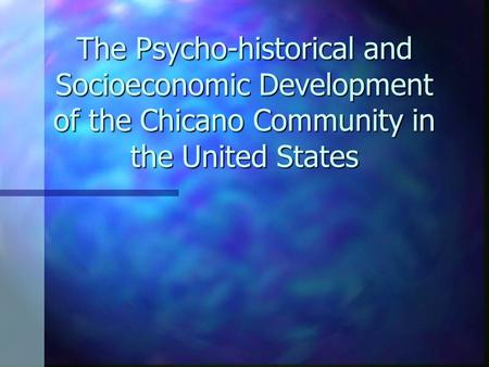 The Psycho-historical and Socioeconomic Development of the Chicano Community in the United States.