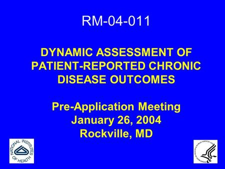 RM-04-011 DYNAMIC ASSESSMENT OF PATIENT-REPORTED CHRONIC DISEASE OUTCOMES Pre-Application Meeting January 26, 2004 Rockville, MD.
