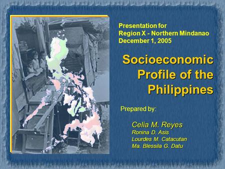 Socioeconomic Profile of the Philippines Prepared by: Celia M. Reyes Ronina D. Asis Lourdes M. Catacutan Ma. Blessila G. Datu Presentation for Region X.