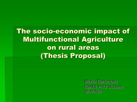 The socio-economic impact of Multifunctional Agriculture on rural areas (Thesis Proposal) Maria Bohunova Maria Bohunova IDARI PhD student Slovakia.