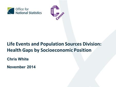 Life Events and Population Sources Division: Health Gaps by Socioeconomic Position Chris White November 2014.