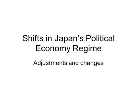 Shifts in Japan's Political Economy Regime Adjustments and changes.