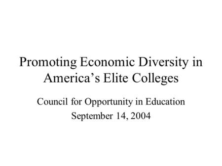Promoting Economic Diversity in America's Elite Colleges Council for Opportunity in Education September 14, 2004.
