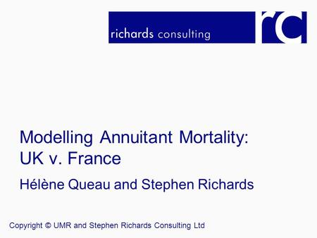 Modelling Annuitant Mortality: UK v. France Hélène Queau and Stephen Richards Copyright © UMR and Stephen Richards Consulting Ltd.