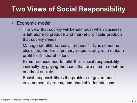 Copyright © Cengage Learning. All rights reserved. 2 | 1 Two Views of Social Responsibility Economic model –The view that society will benefit most when.