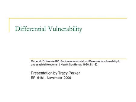 Differential Vulnerability McLeod JD, Kessler RC. Socioeconomic status differences in vulnerability to undesirable life events. J Health Soc Behav 1990;31:162.