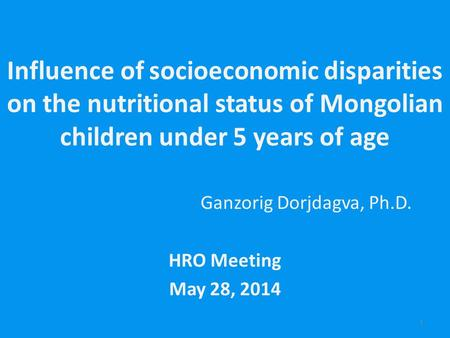 Influence of socioeconomic disparities on the nutritional status of Mongolian children under 5 years of age Ganzorig Dorjdagva, Ph.D. HRO Meeting May 28,