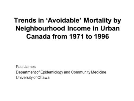 Trends in 'Avoidable' Mortality by Neighbourhood Income in Urban Canada from 1971 to 1996 Paul James Department of Epidemiology and Community Medicine.