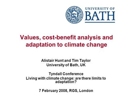Values, cost-benefit analysis and adaptation to climate change Alistair Hunt and Tim Taylor University of Bath, UK Tyndall Conference Living with climate.