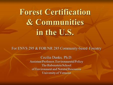 Forest Certification & Communities in the U.S. For ENVS 295 & FOR/NR 285 Community-based Forestry Cecilia Danks, Ph.D. Assistant Professor, Environmental.