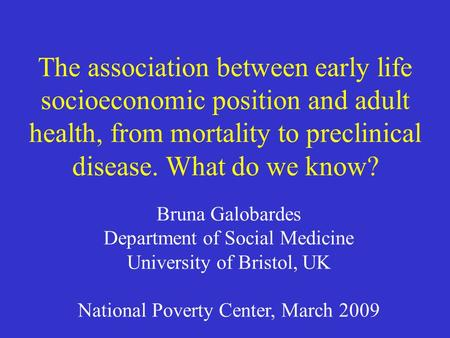 The association between early life socioeconomic position and adult health, from mortality to preclinical disease. What do we know? Bruna Galobardes Department.