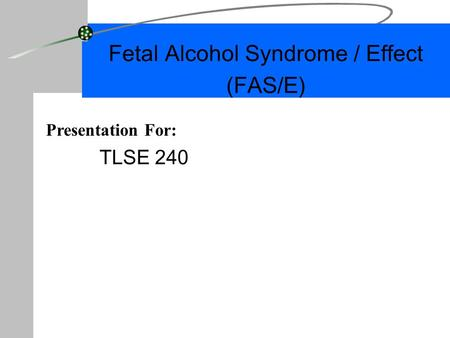 Fetal Alcohol Syndrome / Effect (FAS/E) TLSE 240 Presentation For: