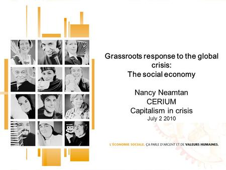 Grassroots response to the <strong>global</strong> crisis: The social economy Nancy Neamtan CERIUM Capitalism in crisis July 2 2010.