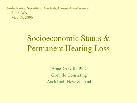 Socioeconomic Status & Permanent Hearing Loss Anne Greville PhD Greville Consulting Auckland, New Zealand Audiological Society of Australia biennial conference.