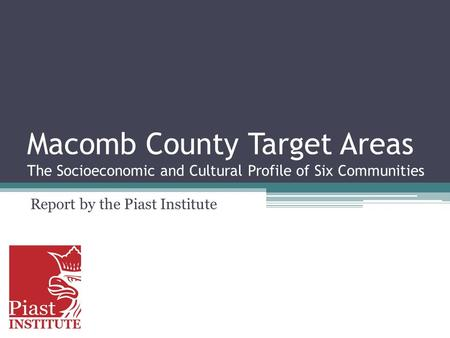 Macomb County Target Areas The Socioeconomic and Cultural Profile of Six Communities Report by the Piast Institute.