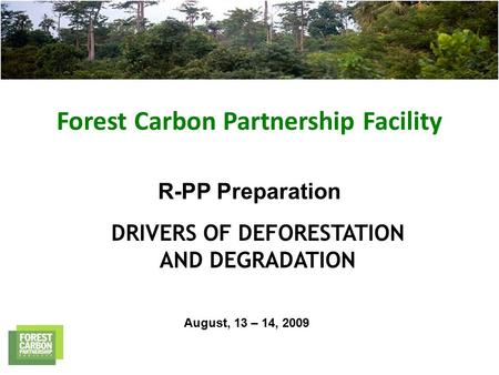 Forest Carbon Partnership Facility R-PP Preparation DRIVERS OF DEFORESTATION AND DEGRADATION August, 13 – 14, 2009.