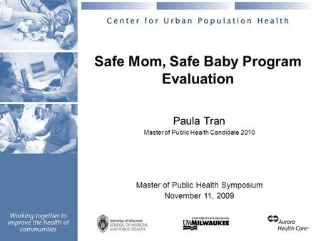 Safe Mom, Safe Baby Program Evaluation Paula Tran Master of Public Health Candidate 2010 Master of Public Health Symposium November 11, 2009.