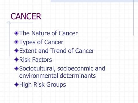 CANCER The Nature of Cancer Types of Cancer Extent and Trend of Cancer Risk Factors Sociocultural, socioeconmic and environmental determinants High Risk.