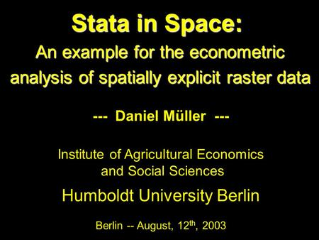 Stata in Space: An example for the econometric analysis of spatially explicit raster data --- Daniel Müller --- Institute of Agricultural Economics and.