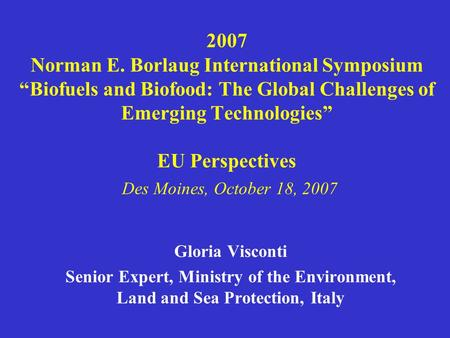 "2007 Norman E. Borlaug International Symposium ""Biofuels and Biofood: The Global Challenges of Emerging Technologies"" EU Perspectives Des Moines, October."
